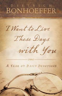 I Want to Live These Days with You by Dietrich Bonhoeffer