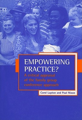 Empowering practice?: A critical appraisal of the family group conference approach  by  CAROL LUPTON