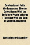 Confession of Faith, the Larger and Shorter Catechisms; With the Scripture-Proofs at Large; Together with the Sum of Saving Knowledge