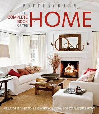 Pottery Barn The Complete Book of the Home: Creative Inspiration and Design Solutions