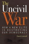 The Uncivil War: How a New Elite Is Destroying Our Democracy
