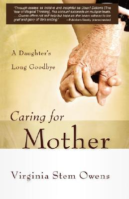 Caring for Mother by Virginia Stem Owens