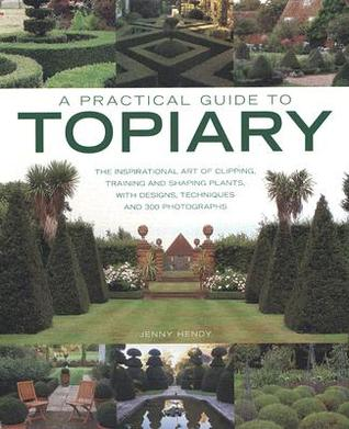 A Practical Guide to Topiary: The Inspirational Art of Clipping, Training and Shaping Plants, with Designs, Techniques and 300 Photographs (A Practical Guide to)