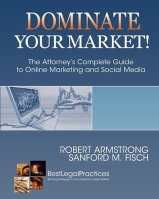 Dominate Your Market! the Attorney's Complete Guide to Online Marketing and Social Media