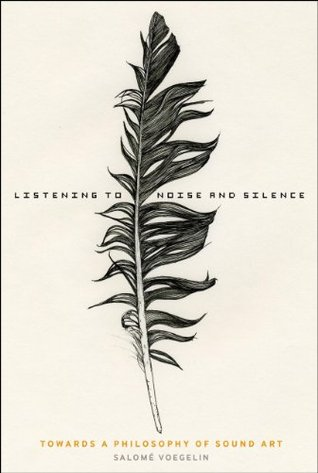 Listening to Noise and Silence: Towards a Philosophy of Sound Art