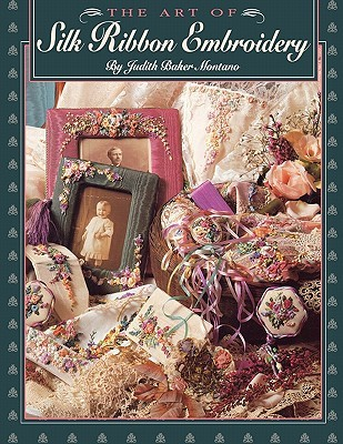 Art of Silk Ribbon Embroidery - The - Print on Demand Edition by Judith Baker Montano
