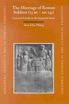 The Marriage Of Roman Soldiers (13 B.C. A.D. 235): Law And Family In The Imperial Army (Columbia Studies In The Classical Tradition)