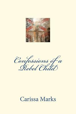 Confessions of a Rebel Child by Carissa Marks