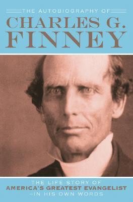 The Autobiography of Charles G. Finney: The Life Story of America's Great Evangelist-In His Own Words