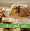 Coffee and Cake: Enjoy the Perfect Cup of Coffee--with Dozens of Delectable Recipes for Cafe Treats
