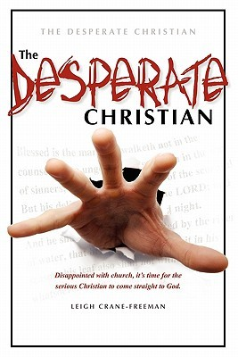 The Desperate Christian: Disappointed with Church, It's Time for the Serious Christian to Come Straight to God