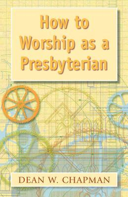 How to Worship as a Presbyterian by Dean W. Chapman