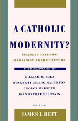 A Catholic Modernity? by Charles Taylor