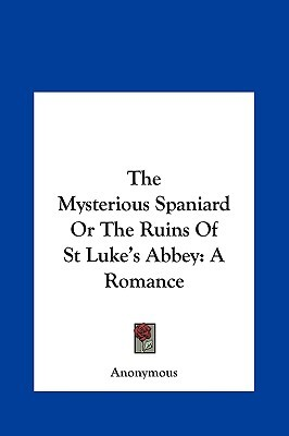 The Mysterious Spaniard or the Ruins of St Lukes Abbey: A Romance  by  Anonymous