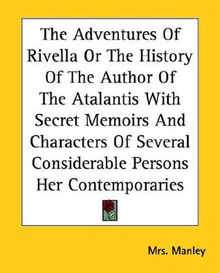 The Adventures of Rivella or the History of the Author of the Atalantis with Secret Memoirs and Characters of Several Considerable Persons Her Contemp