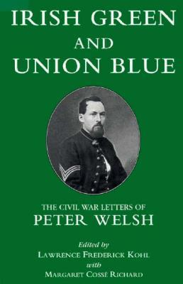 Irish Green and Union Blue: The Civil War Letters of Peter Welsh, Color Sergeant, 28th Massachusetts