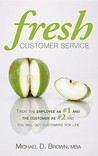 Fresh Customer Service: Treat the Employee as #1 and the Customer as #2 and You Will Get Customers for Life