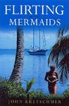 Flirting with Mermaids: The Unpredictable Life of a Sailboat Skipper