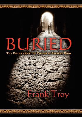 Buried: The Discernment of Pagans in Ancient Rome  by  Frank Troy