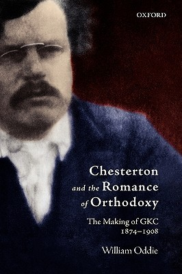 Chesterton and the Romance of Orthodoxy: The Making of GKC, 1874-1908