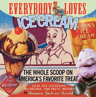 Everybody Loves Ice Cream: The Whole Scoop on Americas Favorite Treat