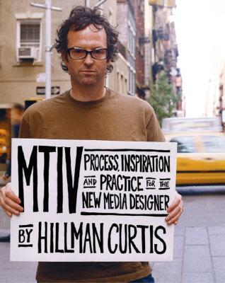 MTIV Process, Inspiration and Practice for the New Media Desi... by Hillman Curtis