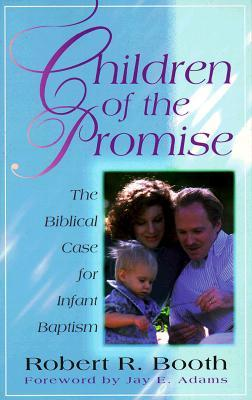 Children of the Promise , The Biblical Case for Infant Baptism by Robert R. Booth
