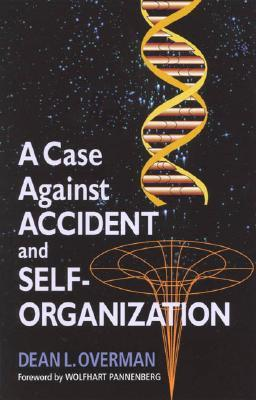 A Case Against Accident and Self-Organization by Dean L. Overman