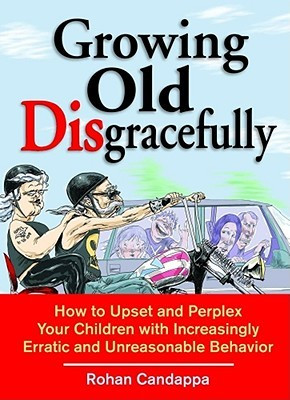 Growing Old Disgracefully: How to Upset and Perplex Your Children with Erratic and Unreasonable Behavior