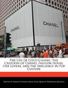 The Life of Coco Chanel: The Creation of Chanel Fashion House, Her Lovers, and the Influence in Pop Culture