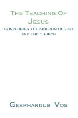 Teaching of Jesus Concerning the Kingdom of God and the Church by Geerhardus Vos