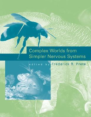 Complex Worlds from Simpler Nervous Systems by Frederick R. Prete