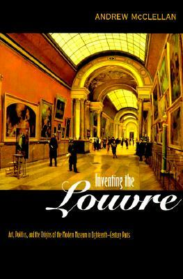 Inventing the Louvre: Art, Politics, and the Origins of the Modern Museum in Eighteenth-Century Paris