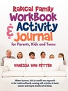 Radical Family Workbook and Activity Journal for Parents, Kids and Teens: Written by Teens, This Is a Totally New Approach to the Traditional Family Meeting with Activities to Bond, Connect and Inspire Families of All Kinds.