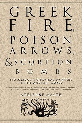Greek Fire, Poison Arrows, and Scorpion Bombs by Adrienne Mayor