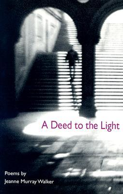 A Deed to the Light by Jeanne Murray Walker