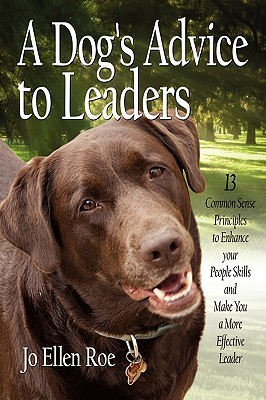 A Dogs Advice to Leaders: 13 Common Sense Principles to Enhance Your People Skills and Make You a More Effective Leader  by  Jo Ellen Roe