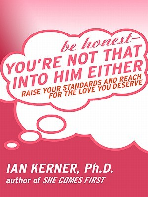 Be Honest--You're Not That Into Him Either: Raise Your Standards and Reach for the Love You Deserve