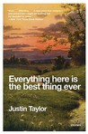 Everything Here Is the Best Thing Ever by Justin  Taylor