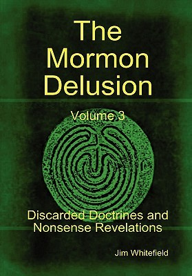The Mormon Delusion. Volume 3. Discarded Doctrines and Nonsen... by Jim Whitefield
