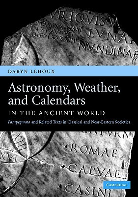 Astronomy, Weather, and Calendars in the Ancient World by Daryn Lehoux