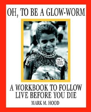 Oh, to Be a Glow-Worm: A Workbook to Follow Live Before You Die