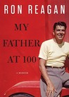 My Father at 100 by Ron Reagan