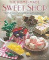 Home Made Sweet Shop: Make Your Own Irresistible Confectionery With 90 Classic Recipes For Sweets, Candies And Chocolates, Shown In More Than 450 Stunning Photographs