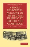 A Short Historical Account of the Degrees in Music at Oxford and Cambridge: With a Chronological List of Graduates in That Faculty from the Year 1463