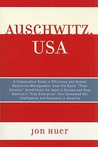 Auschwitz, USA: A Comparative Study in Efficiency and Human Resources Management: How the Nazis' Final Solution Annihilated the Jews in Europe and How America's Free Enterprise Has Consumed Our Intelligence and Humanity in America
