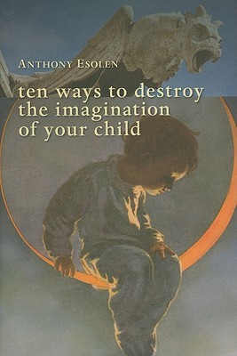 Ten Ways to Destroy the Imagination of Your Child by Anthony Esolen