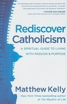 Rediscover Catholicism: A Spiritual Guide to Living with Passion &amp; Purpose