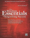 The Absolute Essentials of Songwriting Success: From Song God to Top Dog: Making It in the Music Business