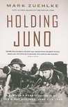 Holding Juno: Canada�s Heroic Defence of the D-Day Beaches: June 7-12, 1944